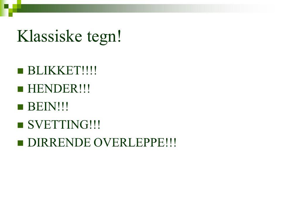 Klassiske tegn!  BLIKKET!!!!  HENDER!!!  BEIN!!!  SVETTING!!!  DIRRENDE OVERLEPPE!!!