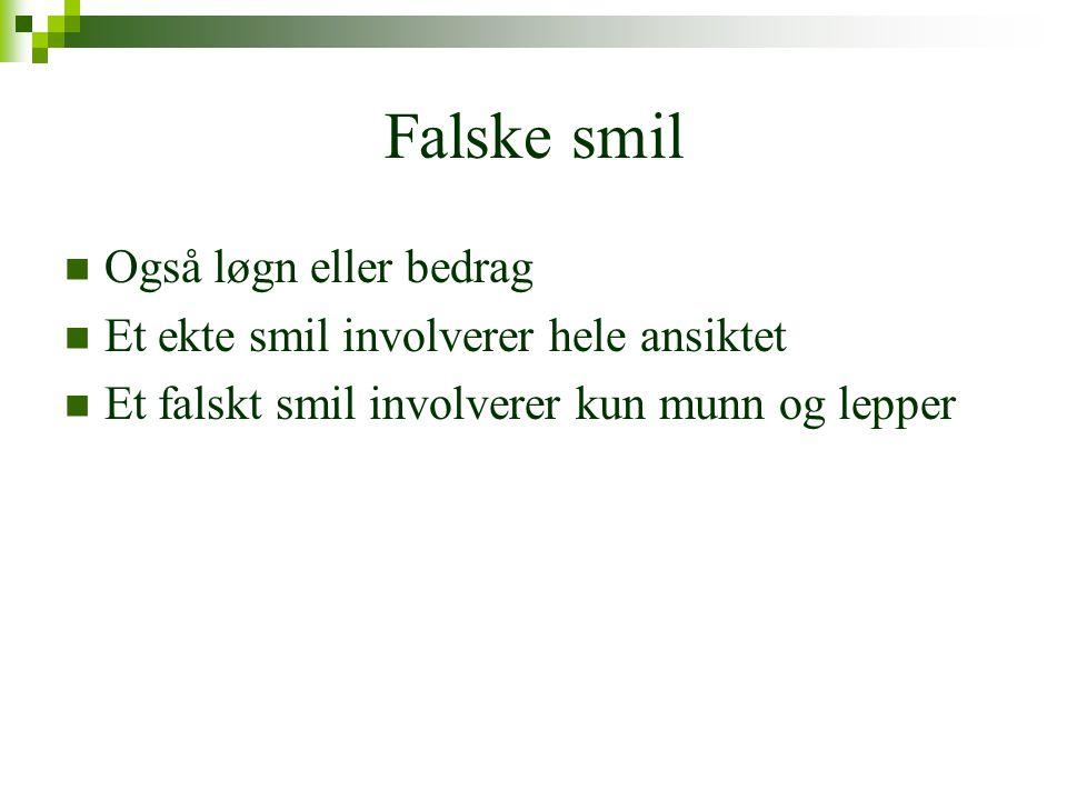 Falske smil  Også løgn eller bedrag  Et ekte smil involverer hele ansiktet  Et falskt smil involverer kun munn og lepper