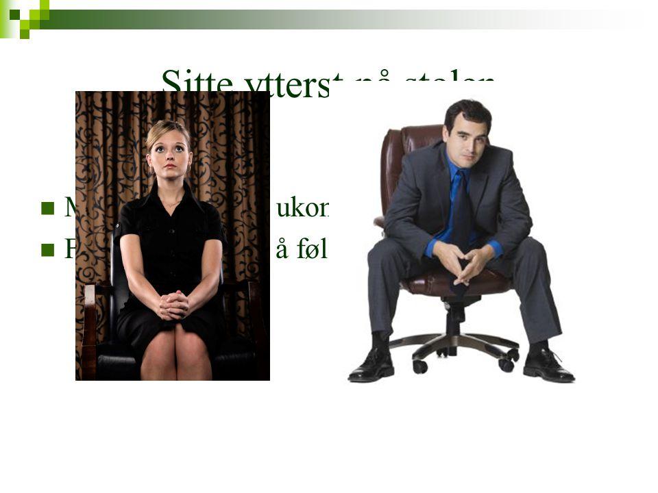 Sitte ytterst på stolen  Mentalt og fysisk ukomfortabel  Får også andre til å føle seg ukomfortable