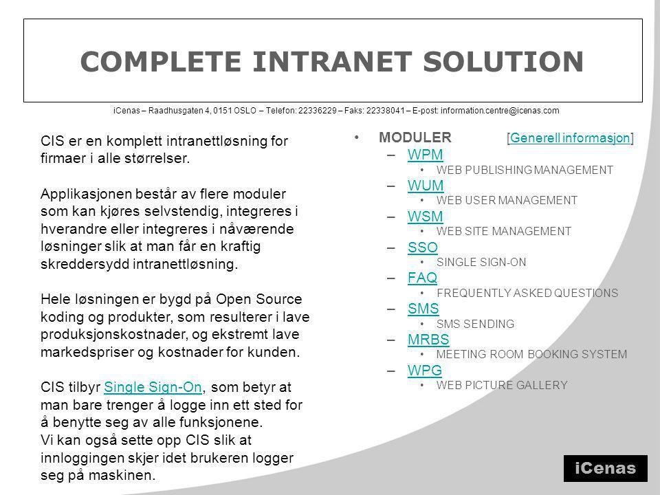 iCenas – Raadhusgaten 4, 0151 OSLO – Telefon: 22336229 – Faks: 22338041 – E-post: information.centre@icenas.com COMPLETE INTRANET SOLUTION •MODULER [Generell informasjon]Generell informasjon –WPMWPM •WEB PUBLISHING MANAGEMENT –WUMWUM •WEB USER MANAGEMENT –WSMWSM •WEB SITE MANAGEMENT –SSOSSO •SINGLE SIGN-ON –FAQFAQ •FREQUENTLY ASKED QUESTIONS –SMSSMS •SMS SENDING –MRBSMRBS •MEETING ROOM BOOKING SYSTEM –WPGWPG •WEB PICTURE GALLERY CIS er en komplett intranettløsning for firmaer i alle størrelser.