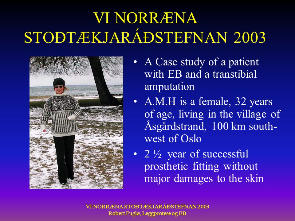 VI NORRÆNA STOÐTÆKJARÁÐSTEFNAN 2003 Robert Fuglø, Leggprotese og EB VI NORRÆNA STOÐTÆKJARÁÐSTEFNAN 2003 •A Case study of a patient with EB and a transtibial amputation •A.M.H is a female, 32 years of age, living in the village of Åsgårdstrand, 100 km south- west of Oslo •2 ½ year of successful prosthetic fitting without major damages to the skin