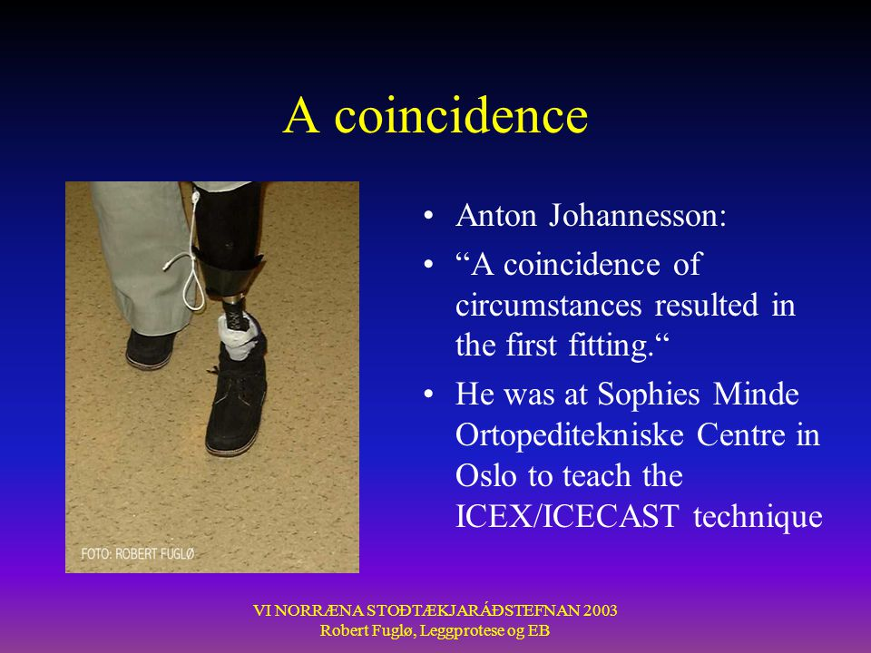 VI NORRÆNA STOÐTÆKJARÁÐSTEFNAN 2003 Robert Fuglø, Leggprotese og EB A coincidence •Anton Johannesson: • A coincidence of circumstances resulted in the first fitting. •He was at Sophies Minde Ortopeditekniske Centre in Oslo to teach the ICEX/ICECAST technique