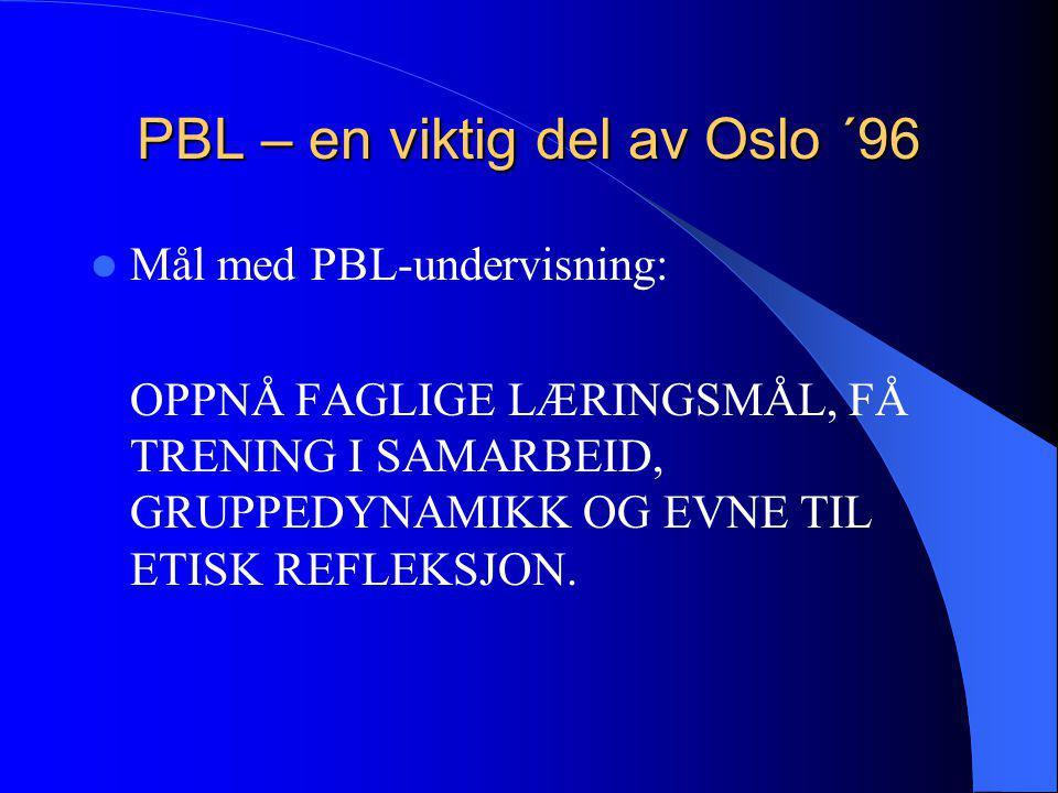 PBL – en viktig del av Oslo ´96  Mål med PBL-undervisning: OPPNÅ FAGLIGE LÆRINGSMÅL, FÅ TRENING I SAMARBEID, GRUPPEDYNAMIKK OG EVNE TIL ETISK REFLEKS