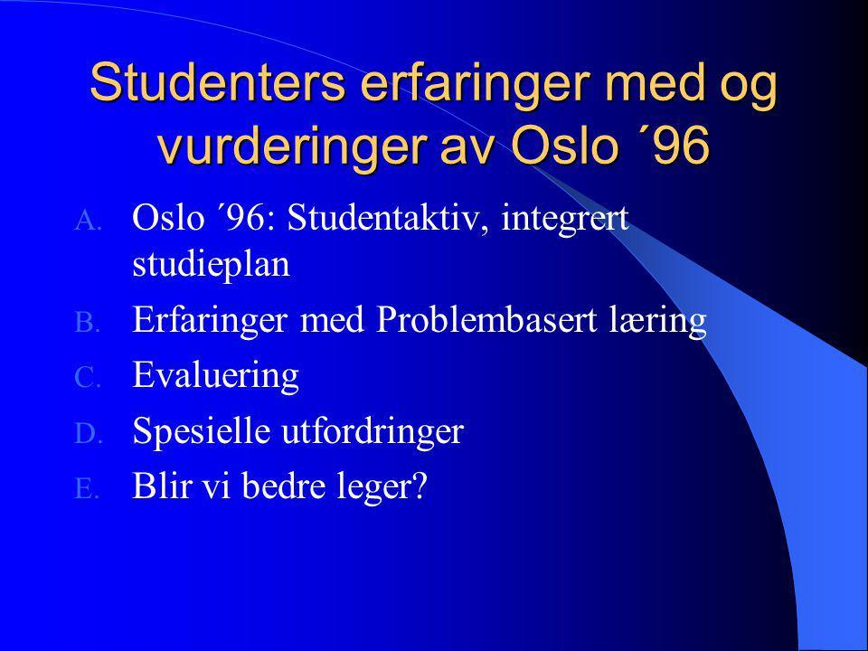 Studenters erfaringer med og vurderinger av Oslo ´96 A. Oslo ´96: Studentaktiv, integrert studieplan B. Erfaringer med Problembasert læring C. Evaluer
