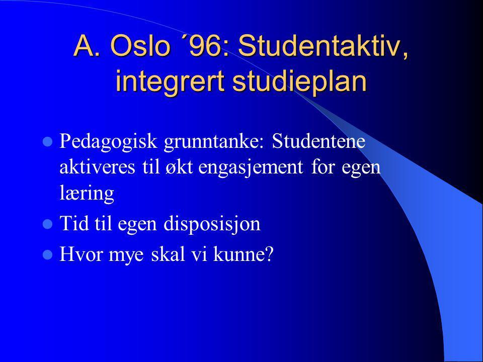 A. Oslo ´96: Studentaktiv, integrert studieplan  Pedagogisk grunntanke: Studentene aktiveres til økt engasjement for egen læring  Tid til egen dispo