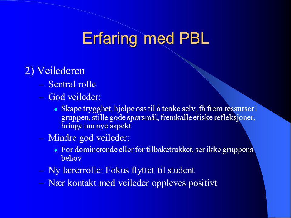 Erfaring med PBL 2) Veilederen – Sentral rolle – God veileder:  Skape trygghet, hjelpe oss til å tenke selv, få frem ressurser i gruppen, stille gode