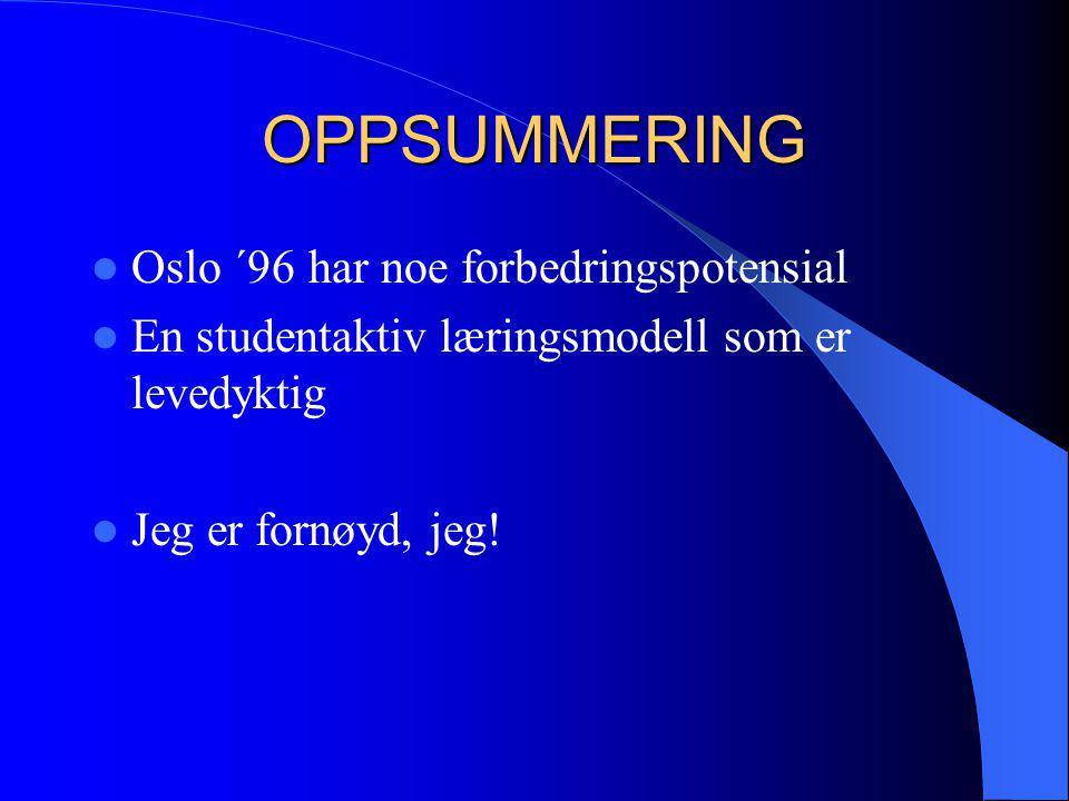 OPPSUMMERING  Oslo ´96 har noe forbedringspotensial  En studentaktiv læringsmodell som er levedyktig  Jeg er fornøyd, jeg!