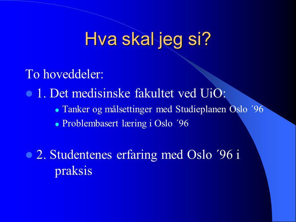Hva skal jeg si? To hoveddeler:  1. Det medisinske fakultet ved UiO:  Tanker og målsettinger med Studieplanen Oslo ´96  Problembasert læring i Oslo