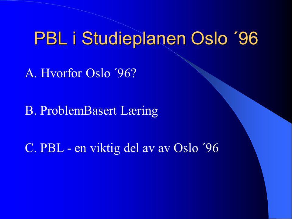 PBL i Studieplanen Oslo ´96 A. Hvorfor Oslo ´96? B. ProblemBasert Læring C. PBL - en viktig del av av Oslo ´96