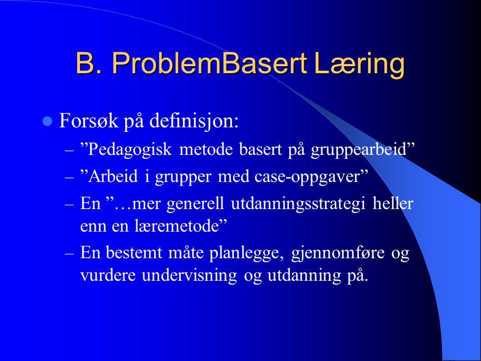 """B. ProblemBasert Læring  Forsøk på definisjon: – """"Pedagogisk metode basert på gruppearbeid"""" – """"Arbeid i grupper med case-oppgaver"""" – En """"…mer generel"""