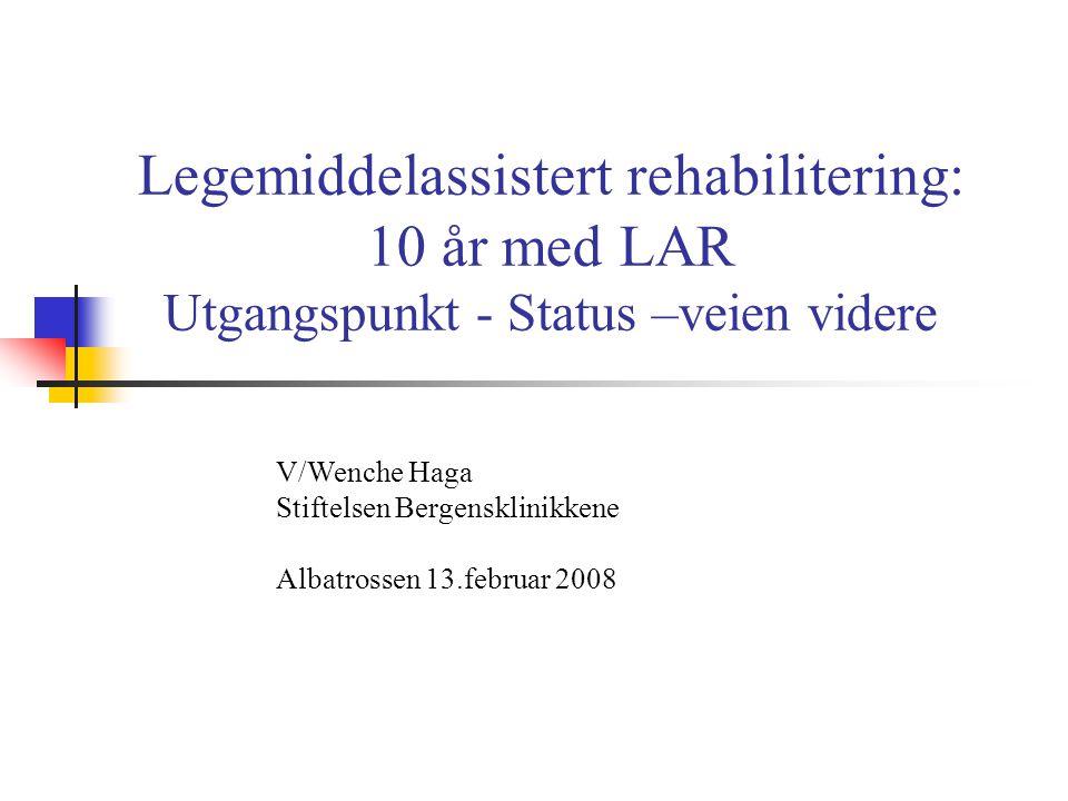 Legemiddelassistert rehabilitering: 10 år med LAR Utgangspunkt - Status –veien videre V/Wenche Haga Stiftelsen Bergensklinikkene Albatrossen 13.februa