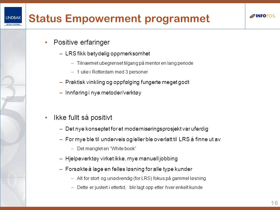 16 Status Empowerment programmet • Positive erfaringer –LRS fikk betydelig oppmerksomhet –Tilnærmet ubegrenset tilgang på mentor en lang periode –1 uke i Rotterdam med 3 personer –Praktisk vinkling og oppfølging fungerte meget godt –Innføring i nye metoder/verktøy • Ikke fullt så positivt –Det nye konseptet for et moderniseringsprosjekt var uferdig –For mye ble til underveis og/eller ble overlatt til LRS å finne ut av –Det manglet en White book –Hjelpeverktøy virket ikke, mye manuell jobbing –Forsøkte å lage en felles løsning for alle type kunder –Alt for stort og unødvendig (for LRS) fokus på gammel løsning –Dette er justert i ettertid, blir lagt opp etter hver enkelt kunde