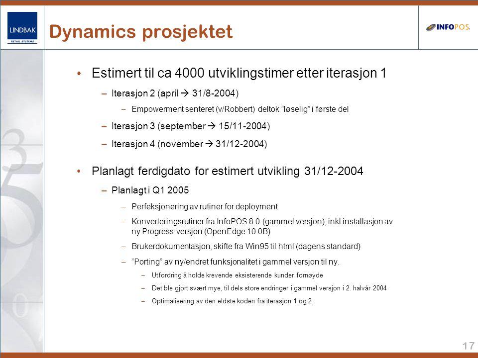 17 Dynamics prosjektet • Estimert til ca 4000 utviklingstimer etter iterasjon 1 –Iterasjon 2 (april  31/8-2004) –Empowerment senteret (v/Robbert) deltok løselig i første del –Iterasjon 3 (september  15/11-2004) –Iterasjon 4 (november  31/12-2004) • Planlagt ferdigdato for estimert utvikling 31/12-2004 –Planlagt i Q1 2005 –Perfeksjonering av rutiner for deployment –Konverteringsrutiner fra InfoPOS 8.0 (gammel versjon), inkl installasjon av ny Progress versjon (OpenEdge 10.0B) –Brukerdokumentasjon, skifte fra Win95 til html (dagens standard) – Porting av ny/endret funksjonalitet i gammel versjon til ny.
