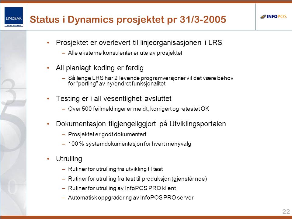 22 Status i Dynamics prosjektet pr 31/3-2005 • Prosjektet er overlevert til linjeorganisasjonen i LRS –Alle eksterne konsulenter er ute av prosjektet • All planlagt koding er ferdig –Så lenge LRS har 2 levende programversjoner vil det være behov for porting av ny/endret funksjonalitet • Testing er i all vesentlighet avsluttet –Over 500 feilmeldinger er meldt, korrigert og retestet OK • Dokumentasjon tilgjengeliggjort på Utviklingsportalen –Prosjektet er godt dokumentert –100 % systemdokumentasjon for hvert menyvalg • Utrulling –Rutiner for utrulling fra utvikling til test –Rutiner for utrulling fra test til produksjon (gjenstår noe) –Rutiner for utrulling av InfoPOS PRO klient –Automatisk oppgradering av InfoPOS PRO server