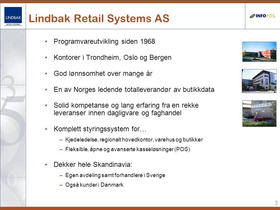 3 Lindbak Retail Systems AS • Programvareutvikling siden 1968 • Kontorer i Trondheim, Oslo og Bergen • God lønnsomhet over mange år • En av Norges ledende totalleverandør av butikkdata • Solid kompetanse og lang erfaring fra en rekke leveranser innen dagligvare og faghandel • Komplett styringssystem for… –Kjedeledelse, regionalt hovedkontor, varehus og butikker –Fleksible, åpne og avanserte kasseløsninger (POS) • Dekker hele Skandinavia: –Egen avdeling samt forhandlere i Sverige –Også kunder i Danmark