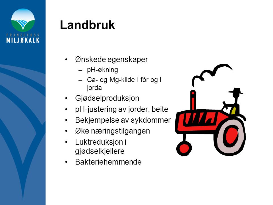 Landbruk •Ønskede egenskaper –pH-økning –Ca- og Mg-kilde i fôr og i jorda •Gjødselproduksjon •pH-justering av jorder, beite •Bekjempelse av sykdommer