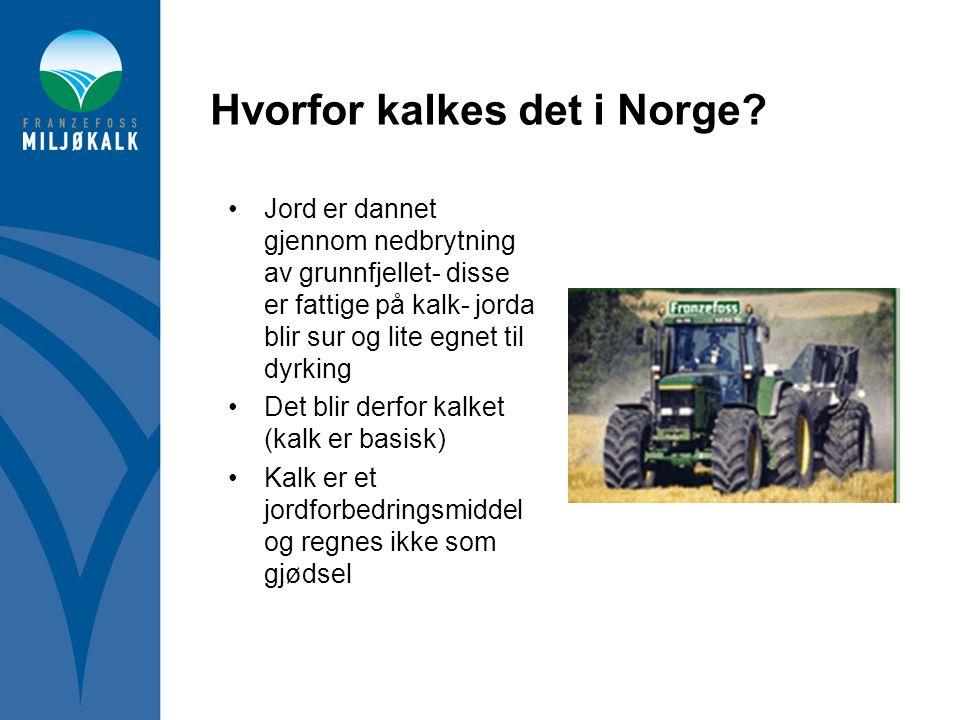 Hvorfor kalkes det i Norge? •Jord er dannet gjennom nedbrytning av grunnfjellet- disse er fattige på kalk- jorda blir sur og lite egnet til dyrking •D