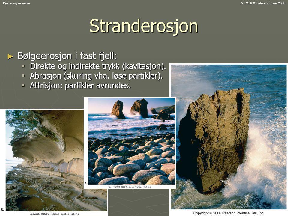 GEO-1001 Geoff Corner 2006Kyster og oseanerStranderosjon ► Bølgeerosjon i fast fjell:  Direkte og indirekte trykk (kavitasjon).  Abrasjon (skuring v
