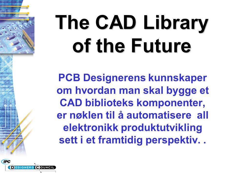 The CAD Library of the Future PCB Designerens kunnskaper om hvordan man skal bygge et CAD biblioteks komponenter, er nøklen til å automatisere all ele