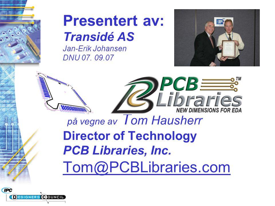 Presentert av: Transidé AS Jan-Erik Johansen DNU 07. 09.07 på vegne av T om Hausherr Director of Technology PCB Libraries, Inc. Tom@PCBLibraries.com