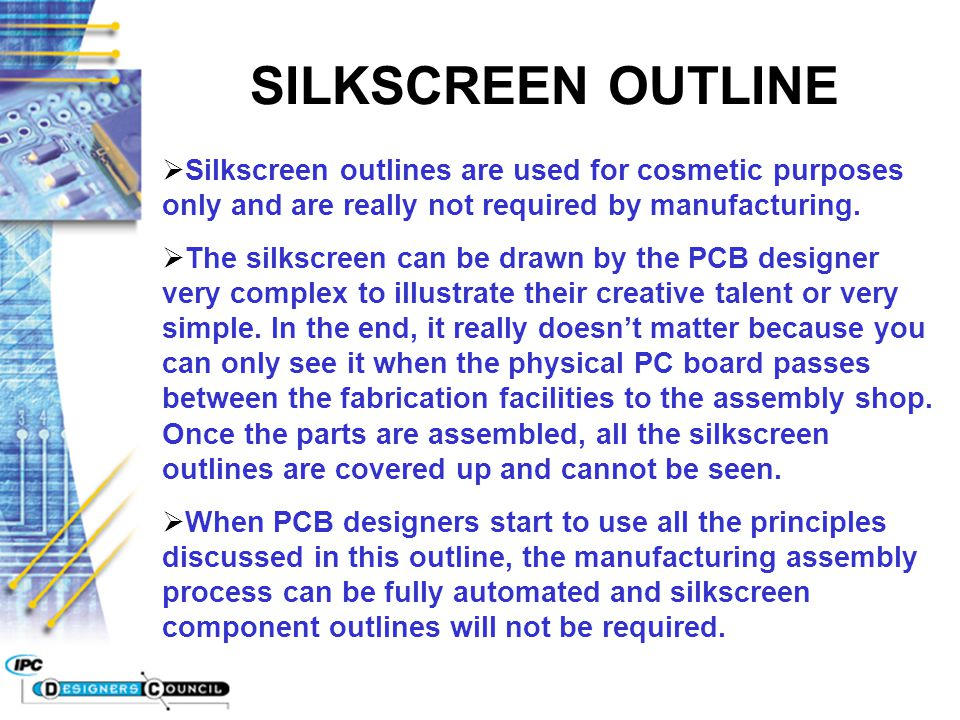 SILKSCREEN OUTLINE  Silkscreen outlines are used for cosmetic purposes only and are really not required by manufacturing.  The silkscreen can be dra