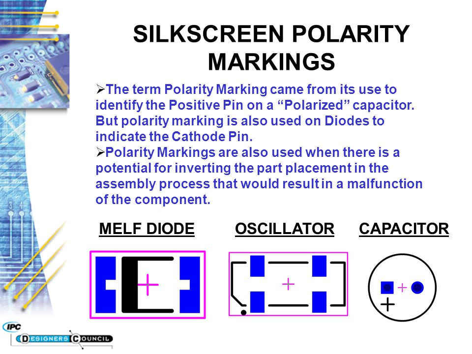 "SILKSCREEN POLARITY MARKINGS  The term Polarity Marking came from its use to identify the Positive Pin on a ""Polarized"" capacitor. But polarity marki"