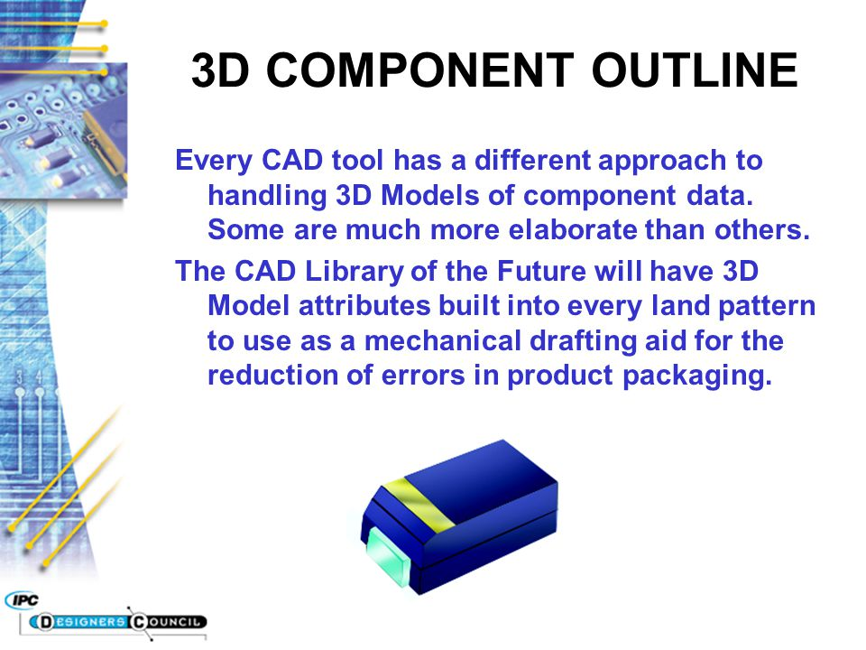 3D COMPONENT OUTLINE Every CAD tool has a different approach to handling 3D Models of component data. Some are much more elaborate than others. The CA