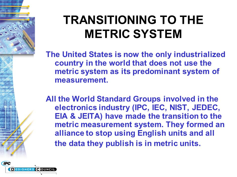 TRANSITIONING TO THE METRIC SYSTEM The United States is now the only industrialized country in the world that does not use the metric system as its pr