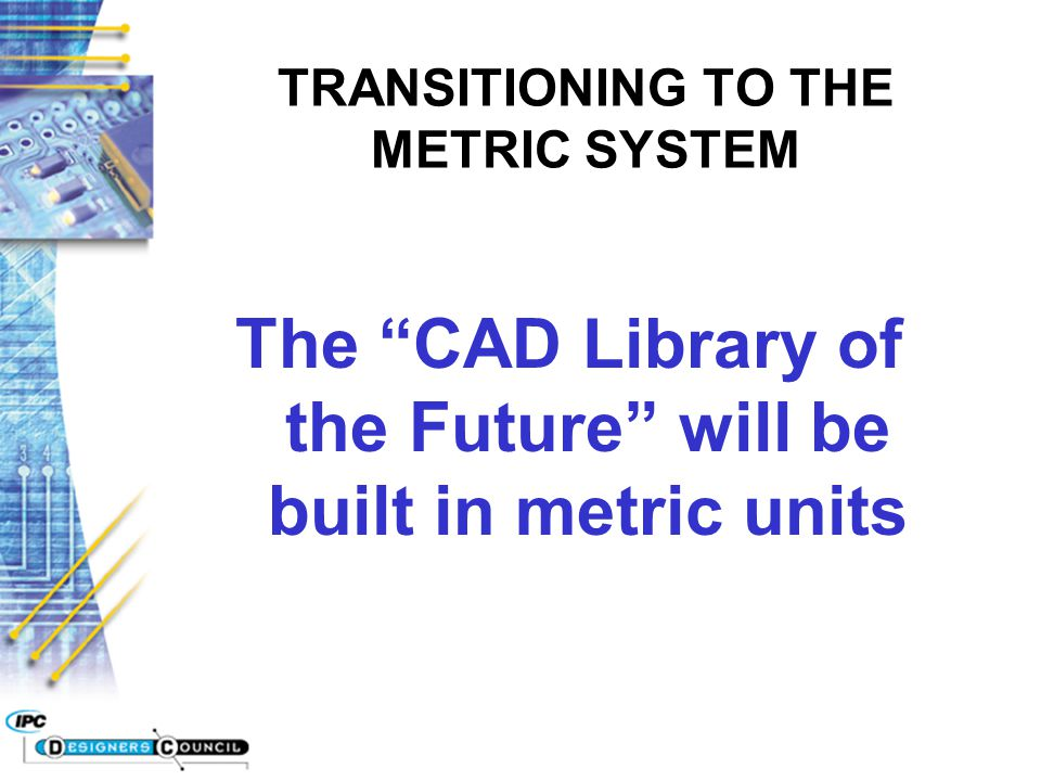 "The ""CAD Library of the Future"" will be built in metric units TRANSITIONING TO THE METRIC SYSTEM"