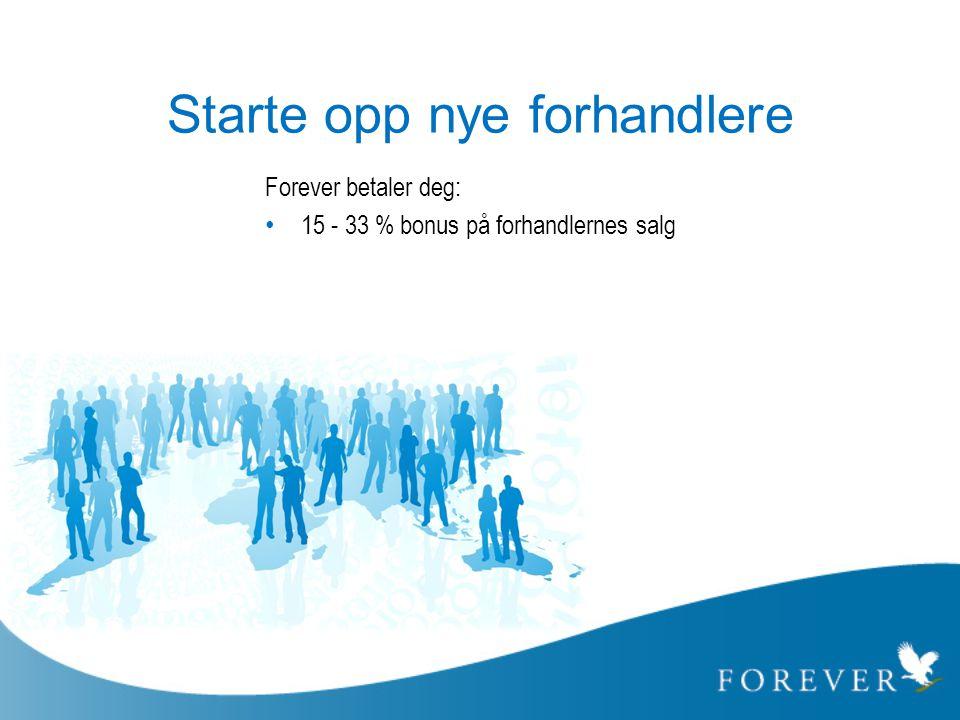 Starte opp nye forhandlere Forever betaler deg: • 15 - 33 % bonus på forhandlernes salg