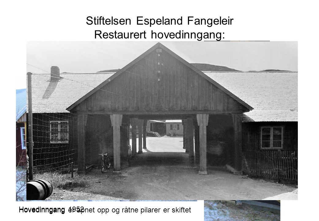 Stiftelsen Espeland Fangeleir Restaurert hovedinngang: Hovedinngang er åpnet opp og råtne pilarer er skiftet Hovedinngang 1952