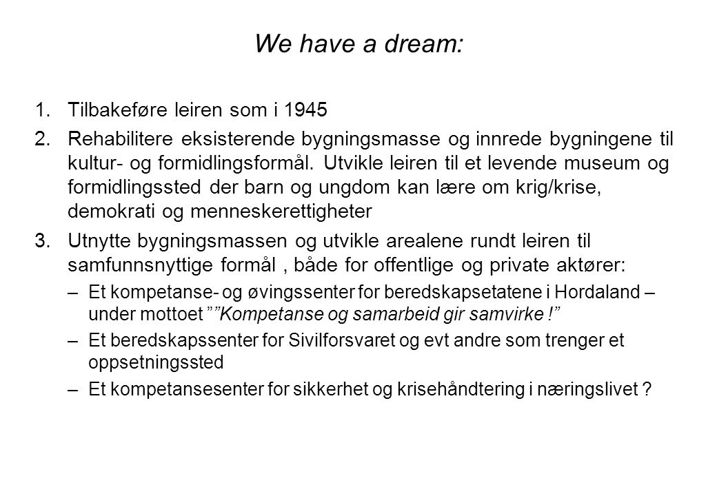 We have a dream: 1.Tilbakeføre leiren som i 1945 2.Rehabilitere eksisterende bygningsmasse og innrede bygningene til kultur- og formidlingsformål. Utv