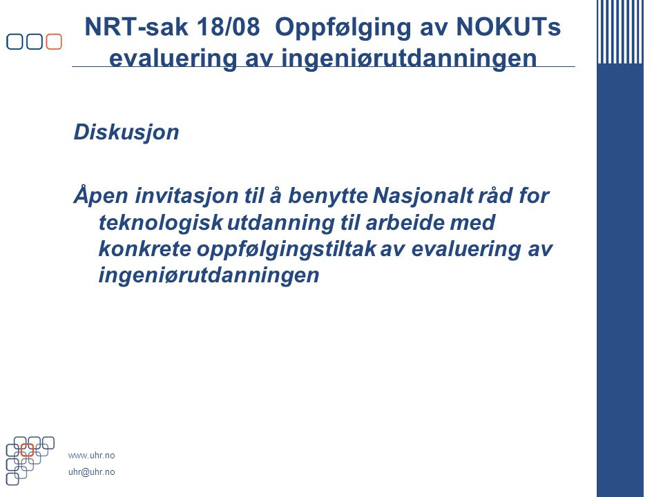 www.uhr.no uhr@uhr.no NRT-sak 18/08 Oppfølging av NOKUTs evaluering av ingeniørutdanningen Diskusjon Åpen invitasjon til å benytte Nasjonalt råd for teknologisk utdanning til arbeide med konkrete oppfølgingstiltak av evaluering av ingeniørutdanningen