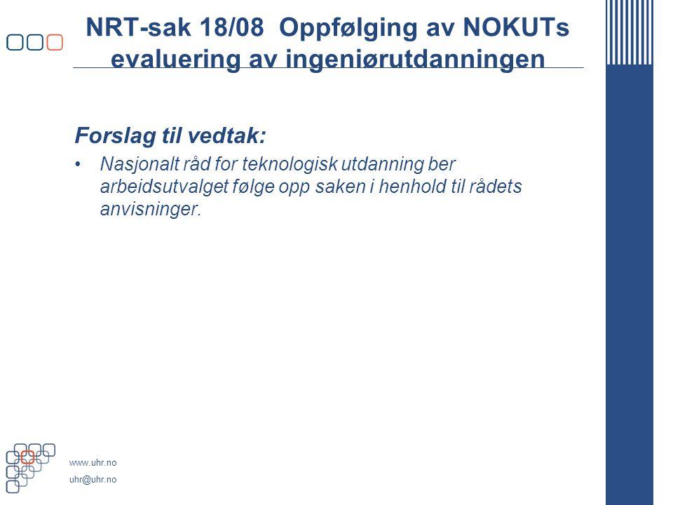 www.uhr.no uhr@uhr.no NRT-sak 18/08 Oppfølging av NOKUTs evaluering av ingeniørutdanningen Forslag til vedtak: •Nasjonalt råd for teknologisk utdanning ber arbeidsutvalget følge opp saken i henhold til rådets anvisninger.