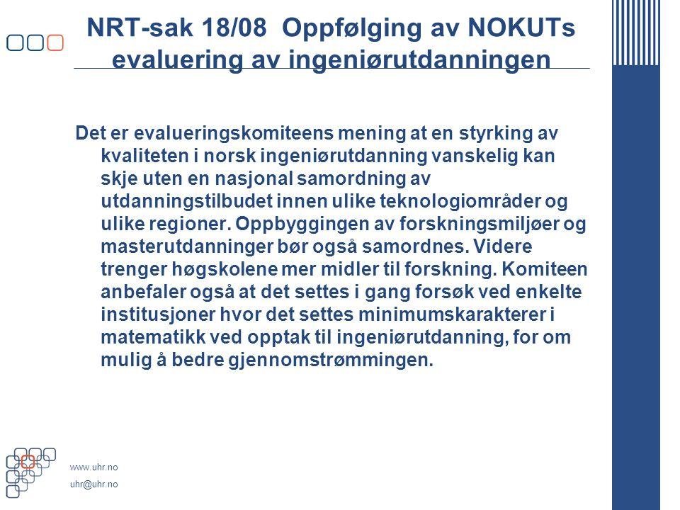 www.uhr.no uhr@uhr.no NRT-sak 18/08 Oppfølging av NOKUTs evaluering av ingeniørutdanningen Det er evalueringskomiteens mening at en styrking av kvaliteten i norsk ingeniørutdanning vanskelig kan skje uten en nasjonal samordning av utdanningstilbudet innen ulike teknologiområder og ulike regioner.