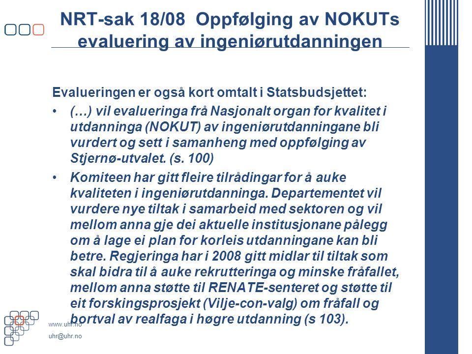 www.uhr.no uhr@uhr.no NRT-sak 18/08 Oppfølging av NOKUTs evaluering av ingeniørutdanningen Evalueringen er også kort omtalt i Statsbudsjettet: •(…) vil evalueringa frå Nasjonalt organ for kvalitet i utdanninga (NOKUT) av ingeniørutdanningane bli vurdert og sett i samanheng med oppfølging av Stjernø-utvalet.
