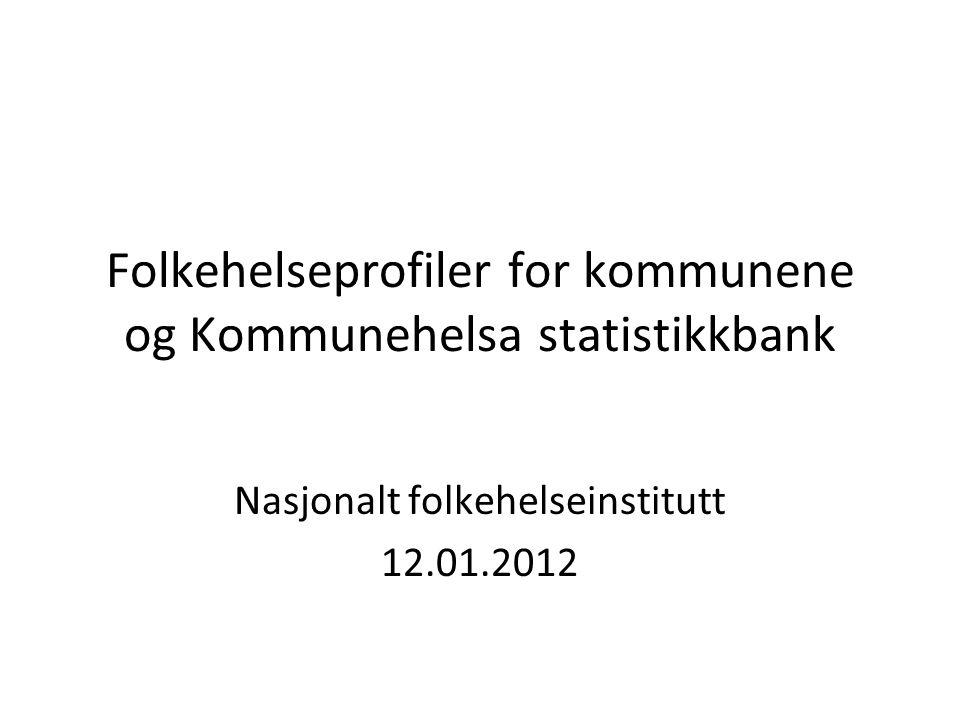 Folkehelseprofiler for kommunene og Kommunehelsa statistikkbank Nasjonalt folkehelseinstitutt 12.01.2012