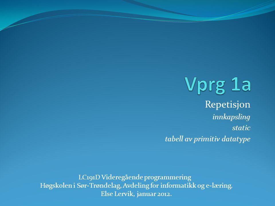 Repetisjon innkapsling static tabell av primitiv datatype LC191D Videregående programmering Høgskolen i Sør-Trøndelag, Avdeling for informatikk og e-læring.
