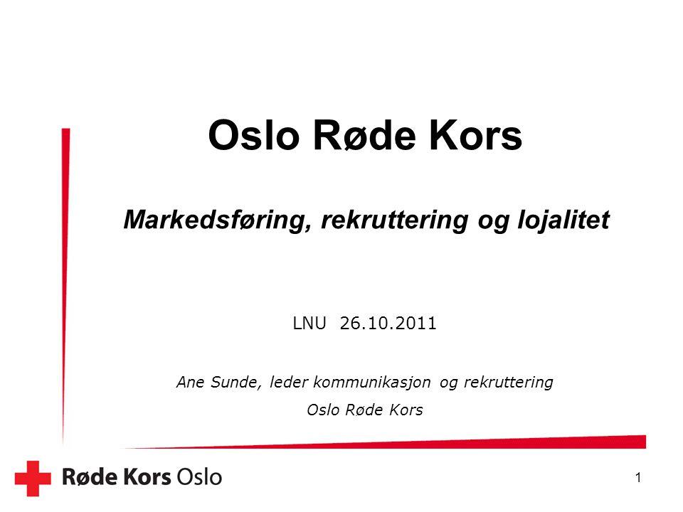 1 Oslo Røde Kors Markedsføring, rekruttering og lojalitet LNU 26.10.2011 Ane Sunde, leder kommunikasjon og rekruttering Oslo Røde Kors