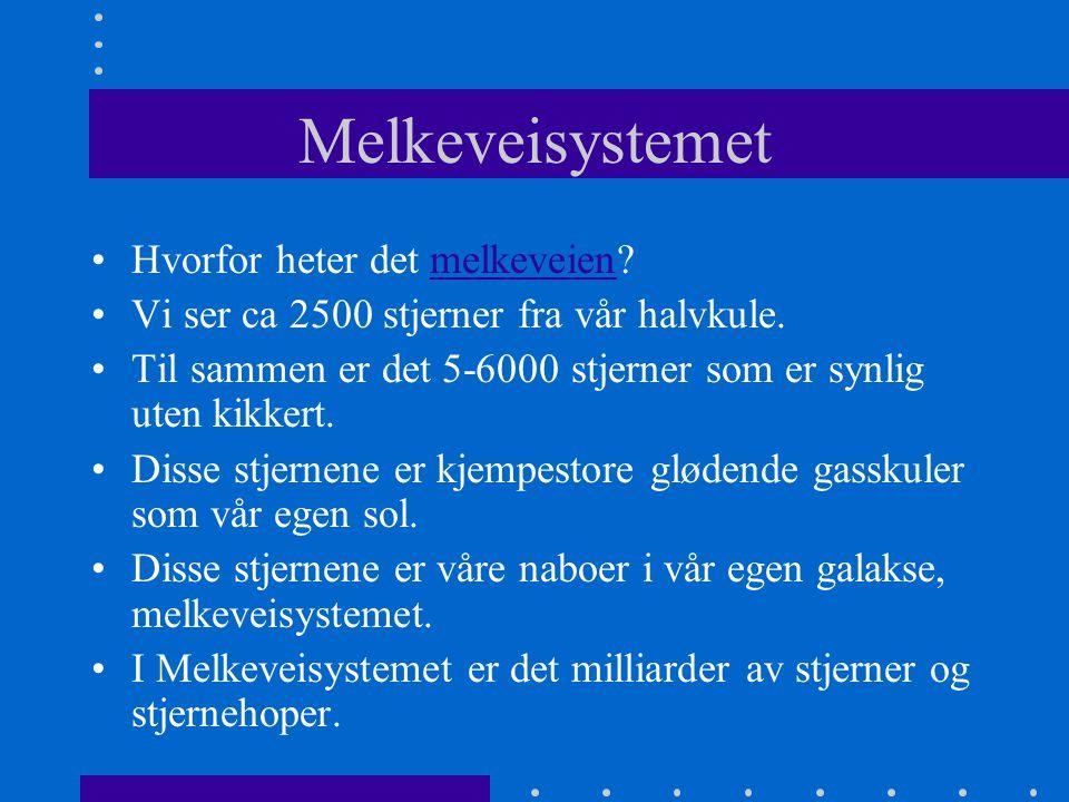 Melkeveisystemet •Hvorfor heter det melkeveien?melkeveien •Vi ser ca 2500 stjerner fra vår halvkule. •Til sammen er det 5-6000 stjerner som er synlig