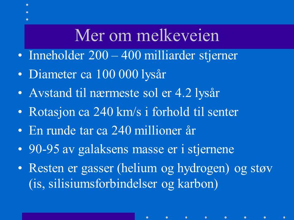 Mer om melkeveien •Inneholder 200 – 400 milliarder stjerner •Diameter ca 100 000 lysår •Avstand til nærmeste sol er 4.2 lysår •Rotasjon ca 240 km/s i