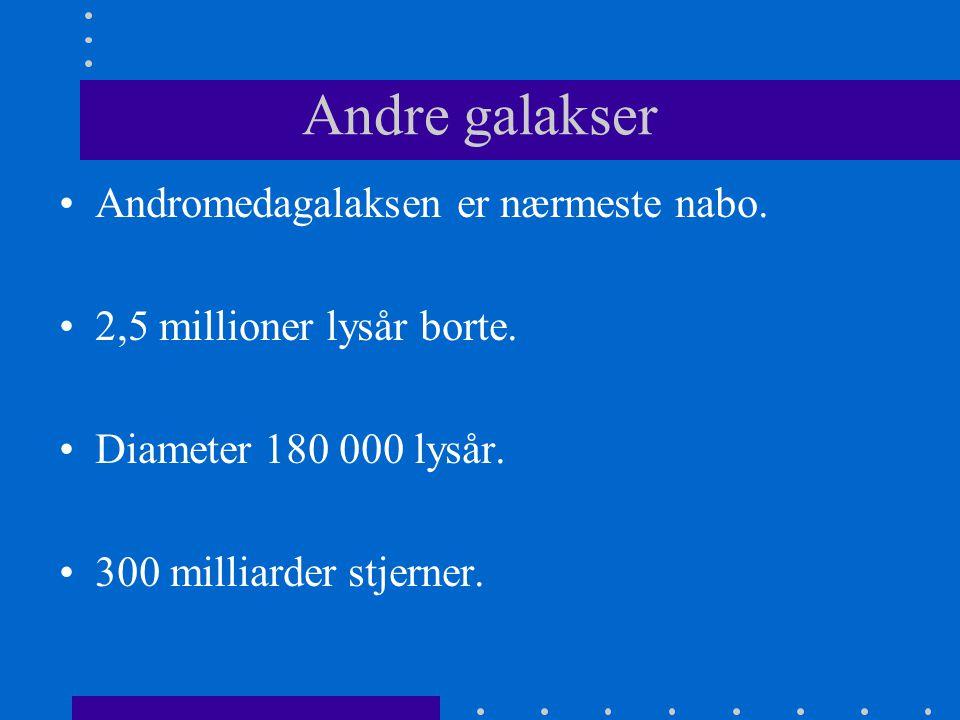 Andre galakser •Andromedagalaksen er nærmeste nabo. •2,5 millioner lysår borte. •Diameter 180 000 lysår. •300 milliarder stjerner.