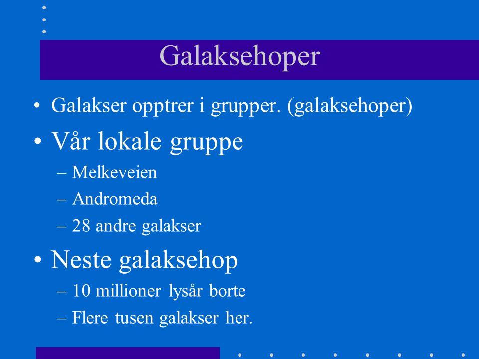 Galaksehoper •Galakser opptrer i grupper. (galaksehoper) •Vår lokale gruppe –Melkeveien –Andromeda –28 andre galakser •Neste galaksehop –10 millioner