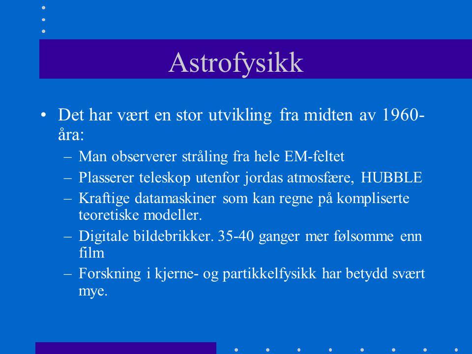 Astrofysikk •Det har vært en stor utvikling fra midten av 1960- åra: –Man observerer stråling fra hele EM-feltet –Plasserer teleskop utenfor jordas at
