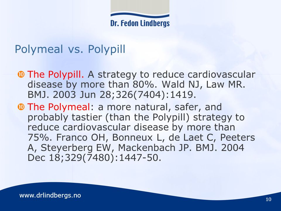 www.drlindbergs.no 10 Polymeal vs. Polypill  The Polypill. A strategy to reduce cardiovascular disease by more than 80%. Wald NJ, Law MR. BMJ. 2003 J
