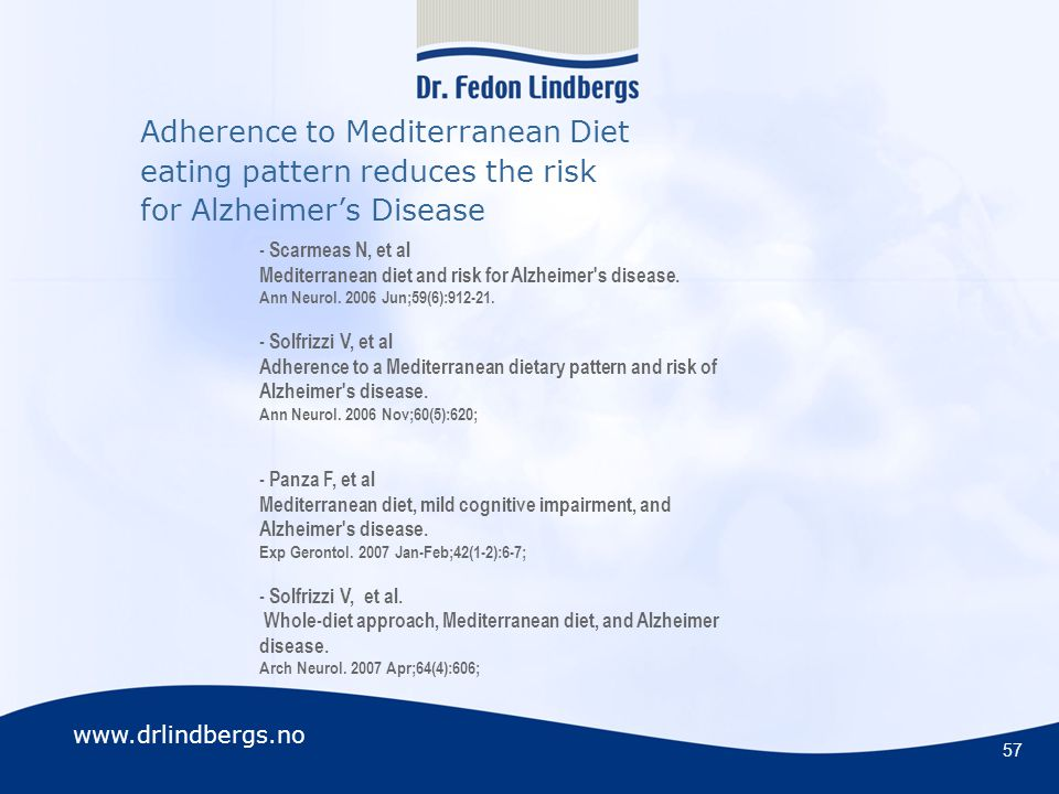 www.drlindbergs.no Adherence to Mediterranean Diet eating pattern reduces the risk for Alzheimer's Disease 57 - Scarmeas N, et al Mediterranean diet and risk for Alzheimer s disease.