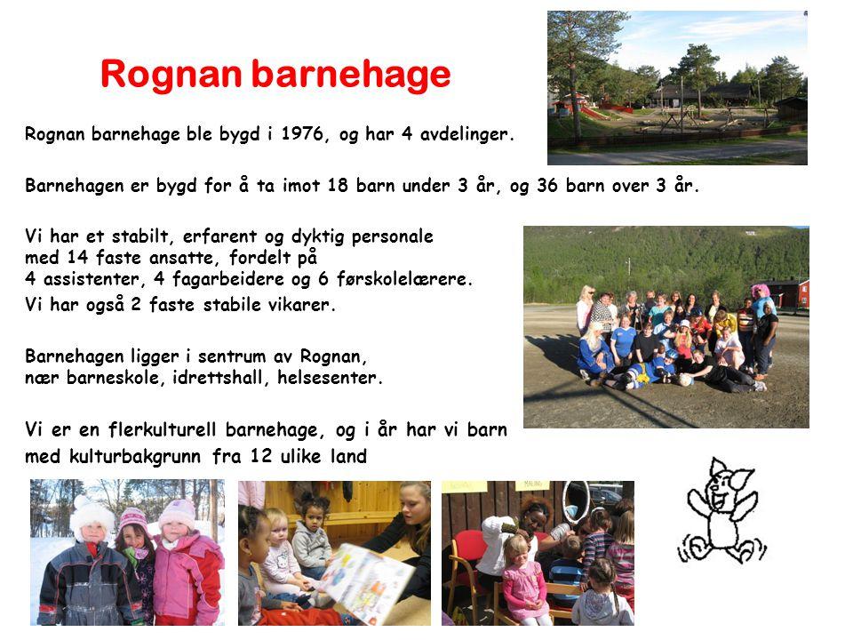Rognan barnehage Rognan barnehage ble bygd i 1976, og har 4 avdelinger. Barnehagen er bygd for å ta imot 18 barn under 3 år, og 36 barn over 3 år. Vi