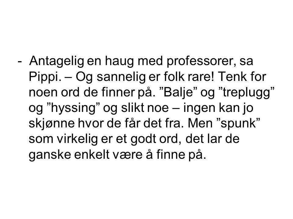"""- Antagelig en haug med professorer, sa Pippi. – Og sannelig er folk rare! Tenk for noen ord de finner på. """"Balje"""" og """"treplugg"""" og """"hyssing"""" og slikt"""