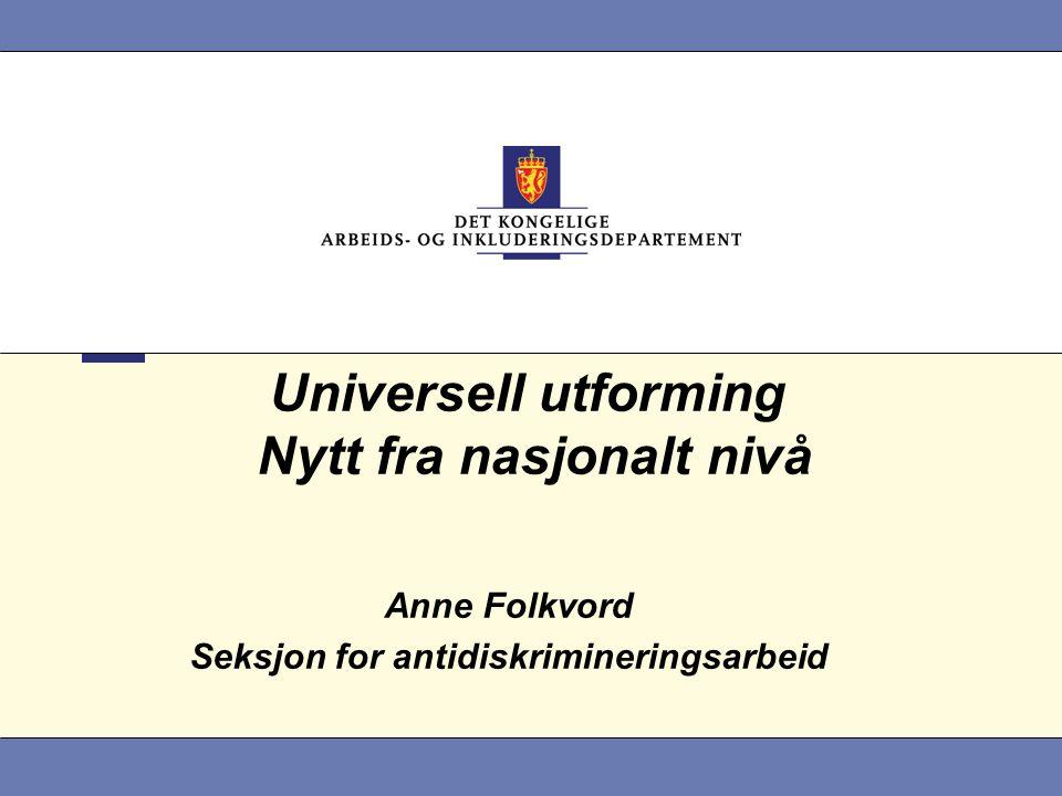 Universell utforming Nytt fra nasjonalt nivå Anne Folkvord Seksjon for antidiskrimineringsarbeid