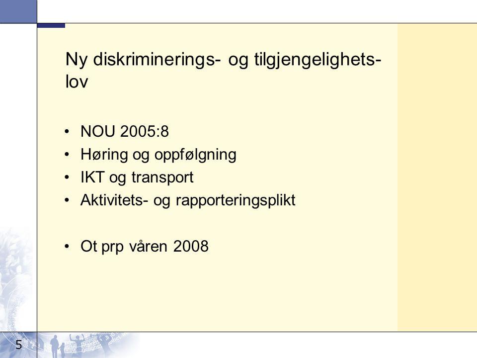 5 Ny diskriminerings- og tilgjengelighets- lov •NOU 2005:8 •Høring og oppfølgning •IKT og transport •Aktivitets- og rapporteringsplikt •Ot prp våren 2008